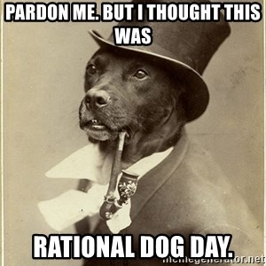 rich dog - Pardon me. but i thought this was  rational dog day.