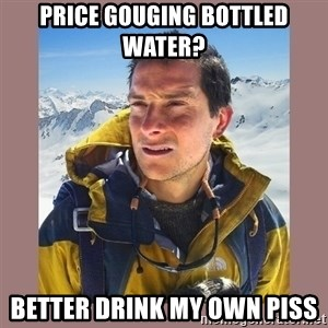 Bear Grylls Piss - price gouging bottled water? better drink my own piss