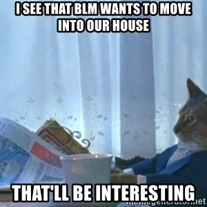 Sophisticated Cat - I see that BLM wants to move into our house that'll be interesting