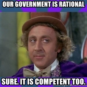 Sarcastic Wonka - Our gOvernment is rational Sure. It is competent too.