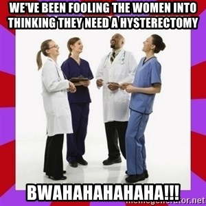 Doctors laugh - WE'VE BEEN FOOLING THE WOMEN INTO THINKING THEY NEED A HYSTERECTOMY BWAHAHAHAHAHA!!!