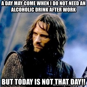 Not this day Aragorn - a day may come when i do not need an alcoholic drink after work but today is not that day!!