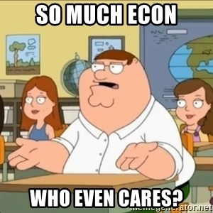 omg who the hell cares? - so much econ who even cares?