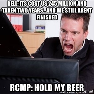 Angry Computer User - Bell: Its cost us 245 Million and taken two years...and we still arent fInished Rcmp: Hold my beer