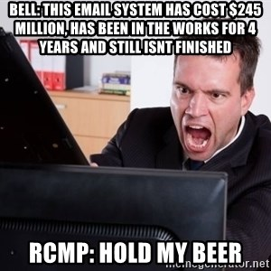Angry Computer User - Bell: this email system has cOst $245 million, Has been in the works for 4 years and still isnt finished Rcmp: Hold my beer