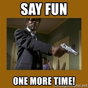 say what one more time - Say fun one more time!