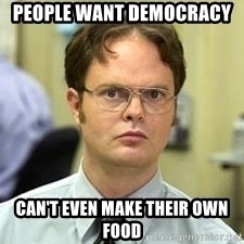 Dwight Shrute - People want democracy  Can't even make their own food