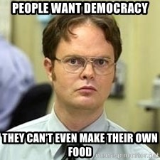Dwight Shrute - PEOPLE WANT DEMOCRACY THEY CAN'T EVEN MAKE THEIR OWN FOOD