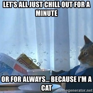 Sophisticated Cat - Let's all just chill out for a minute or for always... because I'm a cat