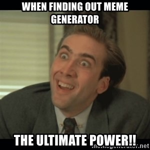 Nick Cage - When finding out meme generator the ultimAte POWER!!