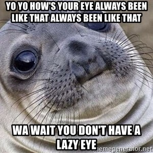 Awkward Moment Seal - Yo yo how's your eye always been like that always been like that  Wa wait you don't have a lazy eye