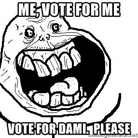 Happy Forever Alone - Me, voTe for me Vote for Dami.  Please