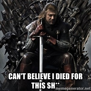 Eddard Stark - Can't believe I died for this sh**
