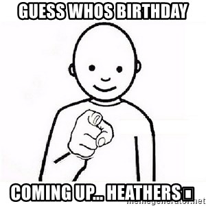 GUESS WHO YOU - Guess whos birthday  Coming up... Heathers😘
