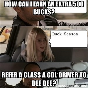 The Rock driving - how can i earn an extra 500 bucks? refer a class a cdl driver to dee dee?