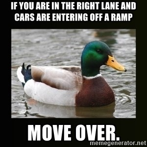 good advice duck - If you are in the right lane and cars are entering off a ramp Move over.