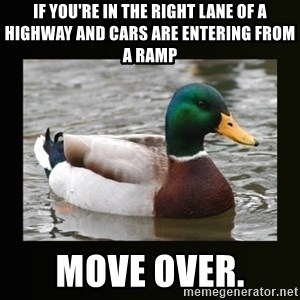 good advice duck - If you're in the right lane of a highway and cars are entering from a ramp Move over.