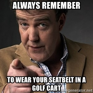 Jeremy Clarkson - Always Remember  to wear your seatbelt in a golf cart