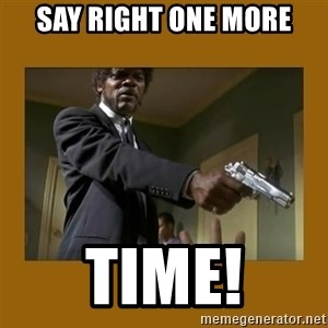 say what one more time - Say right one more Time!