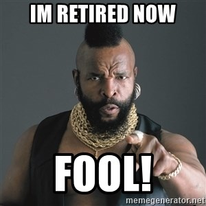 Mr T Fool - Im retired now fool!