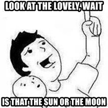 Look son, A person got mad - look at the lovely, wait  is that the sun or the moon