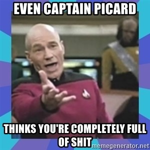 what  the fuck is this shit? - Even Captain Picard thinks you're completely full of shit