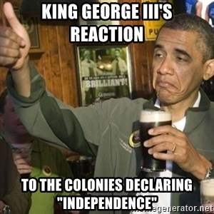 """THUMBS UP OBAMA - King George III's reaction to the colonies declaring """"independence"""""""