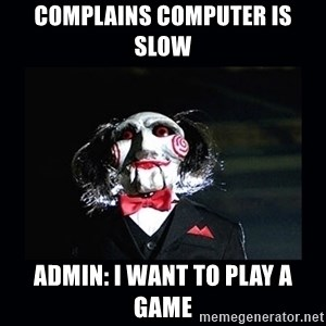 saw jigsaw meme - Complains computer is slow Admin: I want to play a game