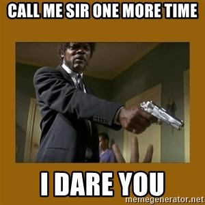 say what one more time - Call me sir one more time i dare you
