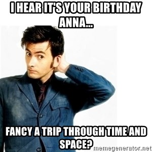 Doctor Who - I hear it's your birthday Anna... Fancy a trip through time and space?