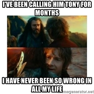 I have never been so wrong - I've been calling him tony for months I have never been so wrong in all my life