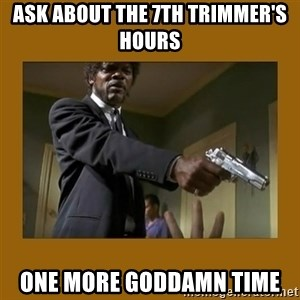 say what one more time - ASK ABOUT THE 7TH TRIMMER's hours One more goddamn time
