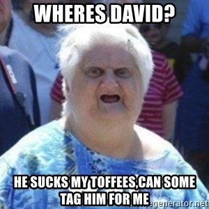 Fat Woman Wat - Wheres david? He sucks my toffees,Can some tag him For me
