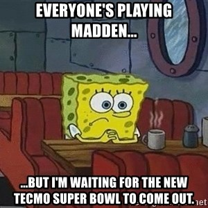 Coffee shop spongebob - Everyone's playing Madden... ...But I'm waiting for the new Tecmo Super Bowl to come out.