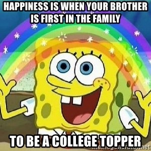 Imagination - Happiness is when your brother is first in the family To be a college topper