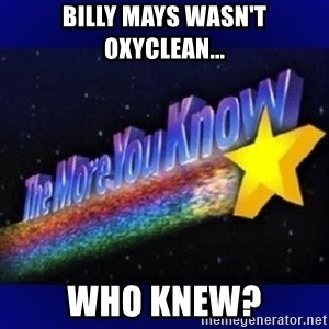 The more you know - Billy Mays wasn't oxyclean... Who knew?
