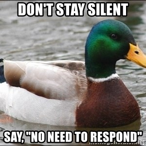 "Actual Advice Mallard 1 - don't stay silent Say, ""no need to respond"""