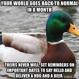 Actual Advice Mallard 1 - your world goes back to normal in a month theirs never will. set reminders on important dates to say hello and deliver a hug and a beer.