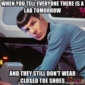 Spock Scan - when you tell everyone there is a lab tomorrow and they still don't wear closed toe shoes