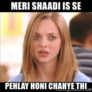 Karen from Mean Girls - meri shaadi is se pehlay honi chahye thi