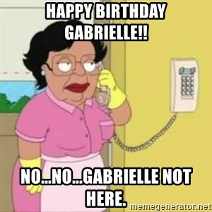 Family guy maid - Happy Birthday gabrielle!! No...No...Gabrielle not here.