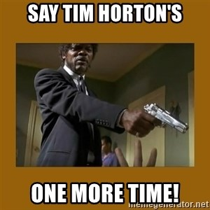 say what one more time - Say Tim Horton's One more time!