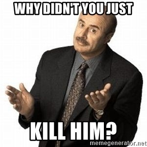 Dr. Phil - why didn't you just kill him?