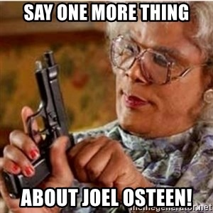 Madea-gun meme - Say one more thing About Joel Osteen!