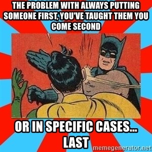 Batman Bitchslap - The Problem with always putting someone first, you've taught them you come second OR IN SPECIFIC CASES... LAST