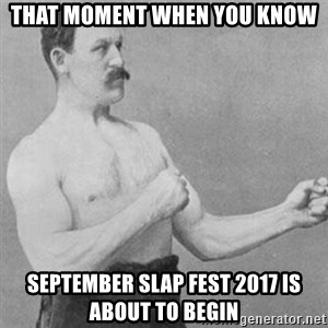 overly manly man - that moment when you know september slap fest 2017 is about to begin