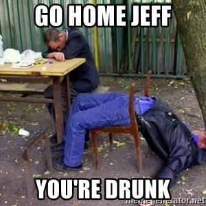 drunk - go home jeff you're drunk