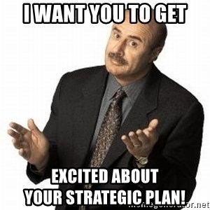 Dr. Phil - I want you to get  excited about                            your strategic plan!