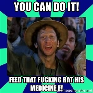 You can do it! - You can do it! Feed that FUCKING rat his medicine e!