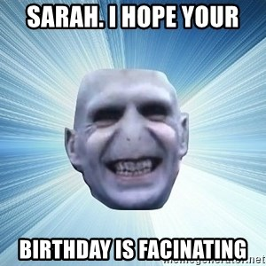 vold - SARAH. I Hope your birthday is facinating